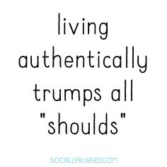 """living authentically trumps all """"shoulds"""""""