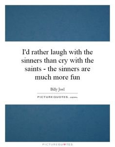 I'd rather laugh with the sinners than cry with the saints - the sinners are much more fun Picture Quote #1