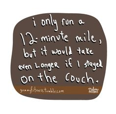 I only run a 12-minute mile, but it would take even longer if I stayed on the couch.