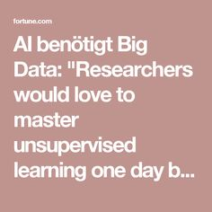 "AI benötigt Big Data: ""Researchers would love to master unsupervised learning one day because then machines could teach themselves about the world from vast stores of data that are unusable today"""