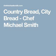 Country Bread, City Bread - Chef Michael Smith