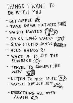 Things I want to do with you. But most of all I want to ride in the car on a long open road with music blasting and both of us singing at the top of our lungs.