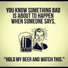 Hold my beer...wait let me chug it