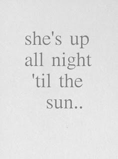 She's up all night till the sun... and thinking of her past mistakes.