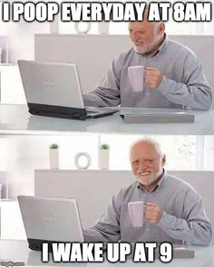 Hide the Pain Harold | I POOP EVERYDAY AT 8AM I WAKE UP AT 9 | image tagged in memes,hide the pain harold | made w/ Imgflip meme maker