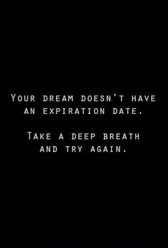 Your dream doesn't have an expiration date... motivational quote