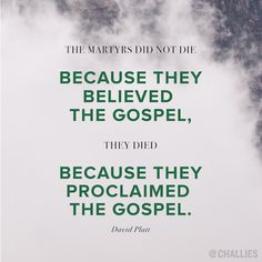 """""""The martyrs did not die because they believed the gospel, they died because they proclaimed the gospel."""" (David Platt) and Biblical Quotes, Spiritual Quotes, Bible Quotes, Words Quotes, Wise Words, Bible Verses, Gospel Quotes, Christian Faith, Christian Quotes"""
