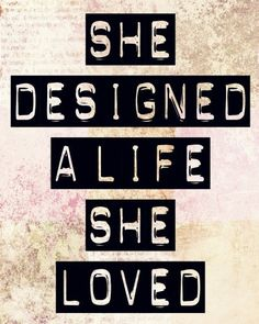 Yes - an ongoing daily goal....baby steps...when I finally get to the end, I want people to say this about me. HE DESIGNED A LIFE HE LOVED. THAT WOULD BE THE BEST COMPLIMENT.