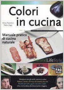Amazon.it: Colori in cucina. Manuale pratico di cucina naturale - Anna Prandoni, Fabio Zago, A. Valli - Libri