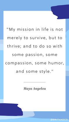 """My mission in life is not merely to survive, but to thrive; and to do so with some passion, some compassion, some humor, and some style."" - Maya Angelou"