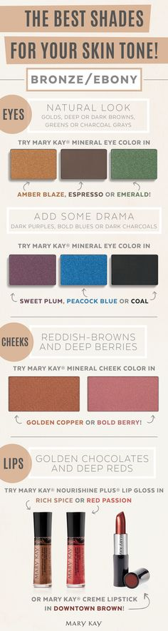 Bronze is beautiful. Ebony is elegant. For richer skin tones, stick with earth tones for eyes like Mary Kay® Eye Color in Amber Blaze or Emerald for a more natural look. Bring out your cheeks with reddish browns and berries like Mary Kay® Cheek Color in Golden Copper or Bold Berry!