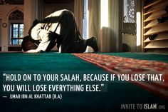 Hold on to your salah, because if you lose that, you will lose everything else.  — Umar ibn al Khattab (R.A)