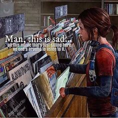 The Last Of Us. Ive thought about this a lot. How sad it is that there are so many songs you'll never hear. So many books your never read. So many people you'll never know.