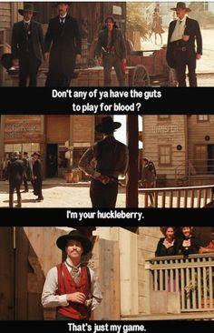 I'm your Huckleberry.