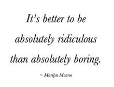 This may be my favorite quote! I am ridiculous & I love it!! Lighten up and laugh at yourself people!!