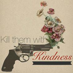 Kill them with kindness !