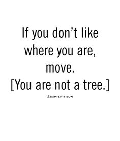 If you don't like where you are, move. [You are not a tree.]