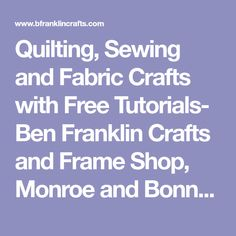 Quilting, Sewing and Fabric Crafts with Free Tutorials- Ben Franklin Crafts and Frame Shop, Monroe and Bonney Lake, WA