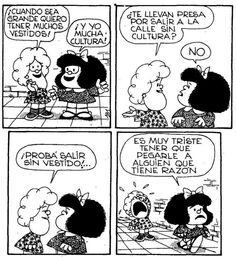 Susanita: When I'm big, I want to have lots of clothes! Mafalda: I want to have lots of culture! Susanita: Do you get arrested for going out without culture? Mafalda: No. Susanita: Try going out without clothes! Mafalda: It's sad to have to hit someone who's got a point.
