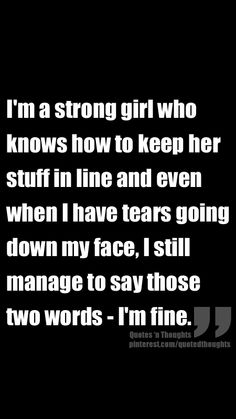 I'm a strong girl who knows how to keep her stuff in line and even when I have tears going down my face, I still manage to say those two words - I'm fine.