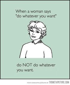 "When a women sys ""do whatever you want"" do NOT do whatever you want."