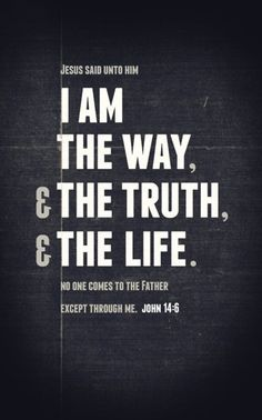 "Thomas said to Him, ""Lord, we do not know where You are going, and how can we know the way?""  Jesus said to him, ""I am the way, the truth, and the life. No one comes to the Father except through Me...John 14:5-6"