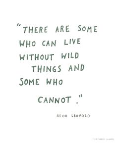 """""""There are some who can live without wild things ..."""" -Aldo Leopold"""
