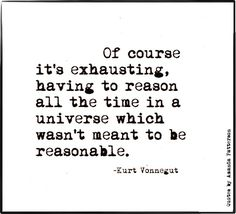 """Of course it's exhausting, having to reason all the time in a universe which wasn't mean to be reasonable."" - Kurt Vonnegut"