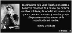 El anarquismo es la única filosofía que aporta al hombre la conciencia de sí mismo, que sostiene que Dios, el Estado y la sociedad son inexistentes, que sus promesas son nulas y sin valor, ya que sólo pueden cumplirse a través de la subordinación del hombre. (Emma Goldman)