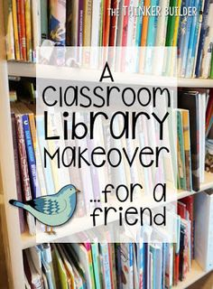 The Thinker Builder: A Classroom Library Makeover... for a Friend