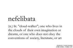 "tattoo: nefelibata (n.) lit.  ""cloud walker""; one who lives in the clouds of their own imagination or dreams, or one who does not obey the conventions of society, literature, or art"