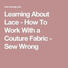 Learning About Lace - How To Work With a Couture Fabric - Sew Wrong