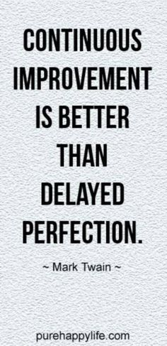 Continuous improvement is better than delayed perfection - done is better than perfect.