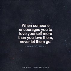 When someone encourages you to love yourself more than you love them, never let them go. - Qiya Solihin www.livelifehappy.com