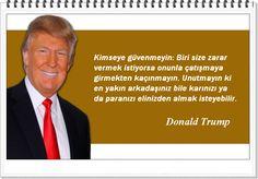 Kimseye güvenmeyin: Biri size zarar vermek istiyorsa onunla çatışmaya girmekten kaçınmayın. Unutmayın ki en yakın arkadaşınız bile karınızı ya da paranızı elinizden almak isteyebilir. -Donald Trump