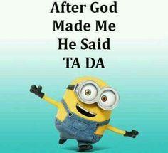 "After God made me he sais, ""TA DA!"""