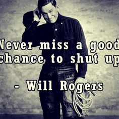 Very good advice and food for thought.   Never miss a good chance to shut up.