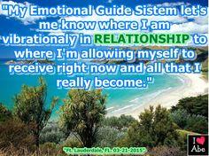 """""""Mi Sistema de Guía Emocional me deja saber donde estoy vibratoriamente en RELACIÓN a donde estoy PERMITIÉNDOME a mi mismo recibir ahora mismo y a todo lo que realmente he llegado a ser."""""""