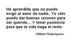 He aprendido que no puedo exigir el amor de nadie. Yo sólo puedo dar buenas razones para ser querido... Y tener paciencia para que la vida haga el resto. William Shakespeare
