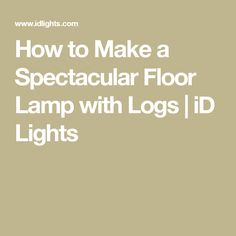 How to Make a Spectacular Floor Lamp with Logs | iD Lights