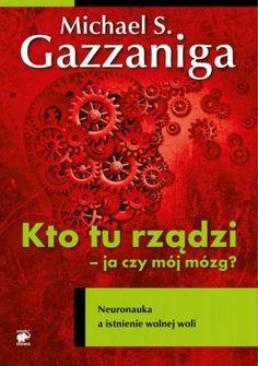 Kto tu rządzi - ja czy mój mózg? Neuronauka a istnienie wolnej woli - Michael Gazzaniga (194491) - Lubimyczytać.pl