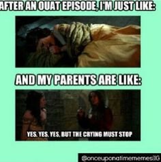 """After an OUAT episode I'm just like... and my parents are like... """"Yes, yes, yes, but the crying must stop."""" Exactly! Especially the Rumbelle episodes<3"""