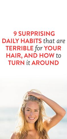 9 Surprising Daily Habits That Are Terrible For Your Hair, and How to Turn It Around