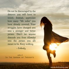 Don't let anyone dissuade you from blooming into the person you are meant to be. Keep walking.