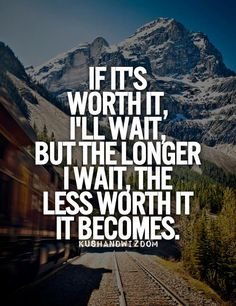 The longer I wait...the less worth it it becomes