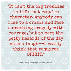 """It isn't the big troubles in life the require character. Anybody can rise to a crushing tragedy with courage, but to meet the petty hazards of the day with a laugh--I really that that requires spirit."" - Jean Webster (Daddy Long Legs)"