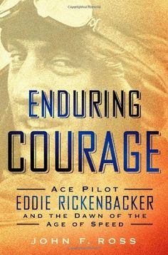 Enduring Courage: Ace Pilot Eddie Rickenbacker and the Dawn of the Age of Speed by John F. Ross  Walter Sci/Eng Library Sci/Eng Books (Level F) (TL540.R54 R67 2014 )