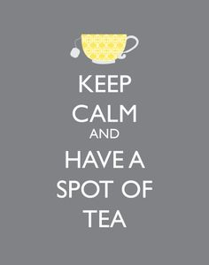 Keep Calm and Have a Spot Of Tea  <3 Always a Great Idea, Always Benefit the Calming Effect of Warm, Comforting Tea