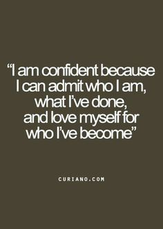 Have confidence in knowing you are who you are and love yourself for it.