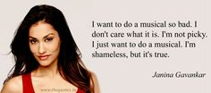 I want to do a musical so bad. I don't care what it is. I'm not picky. I just want to do a musical. I'm shameless, but it's true – Janina Gavankar